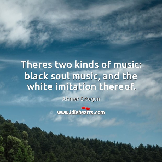 Theres two kinds of music: black soul music, and the white imitation thereof. Image