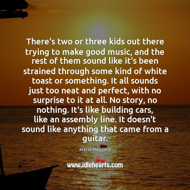 There's two or three kids out there trying to make good music, Merle Haggard Picture Quote