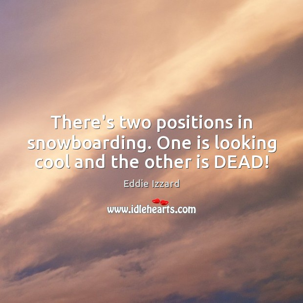 There's two positions in snowboarding. One is looking cool and the other is DEAD! Eddie Izzard Picture Quote