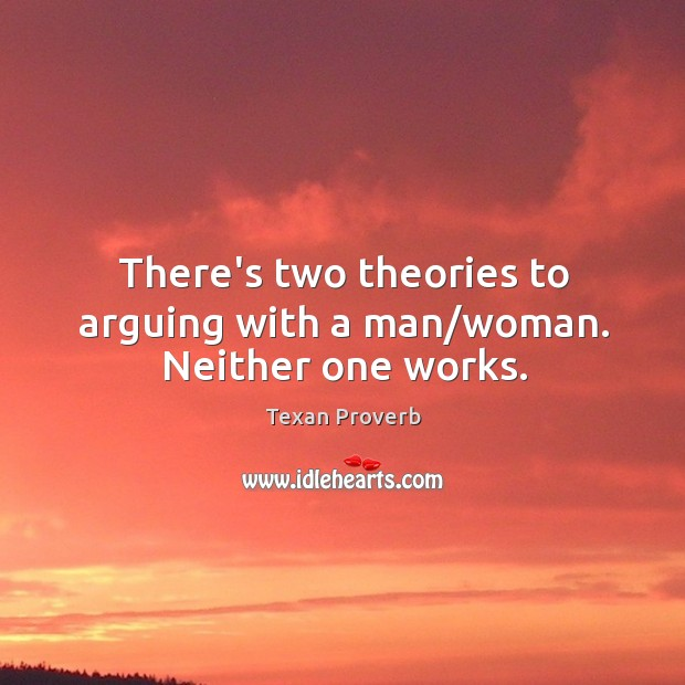 There's two theories to arguing with a man/woman. Neither one works. Texan Proverbs Image