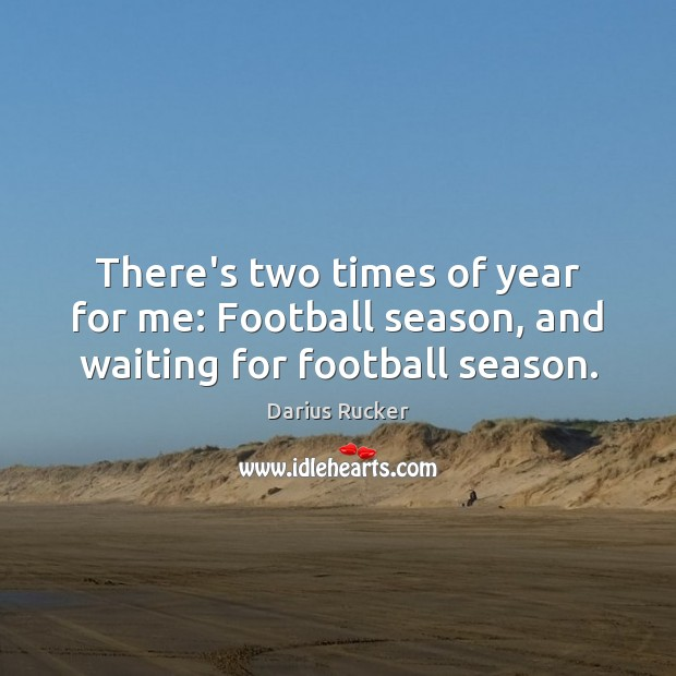 There's two times of year for me: Football season, and waiting for football season. Image