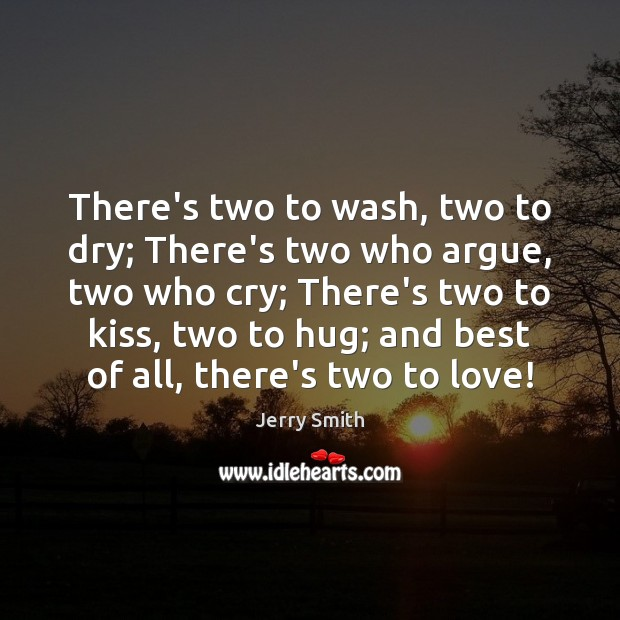 There's two to wash, two to dry; There's two who argue, two Hug Quotes Image