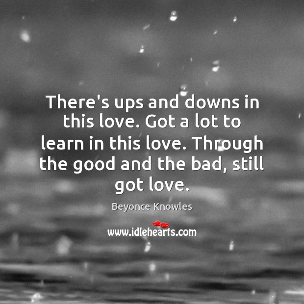 There's ups and downs in this love. Got a lot to learn Beyonce Knowles Picture Quote