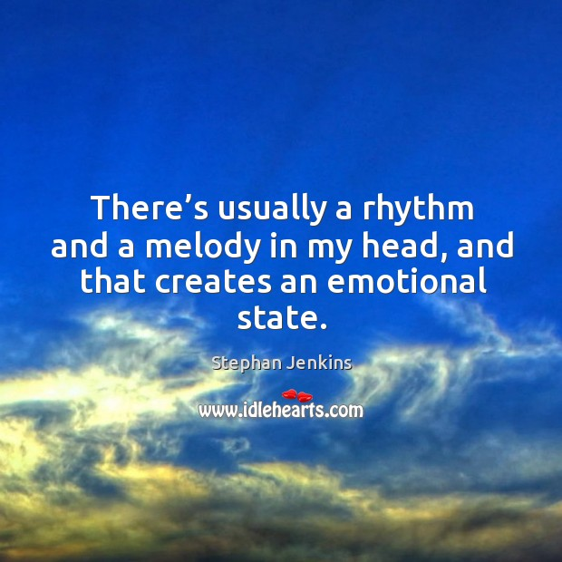 There's usually a rhythm and a melody in my head, and that creates an emotional state. Stephan Jenkins Picture Quote