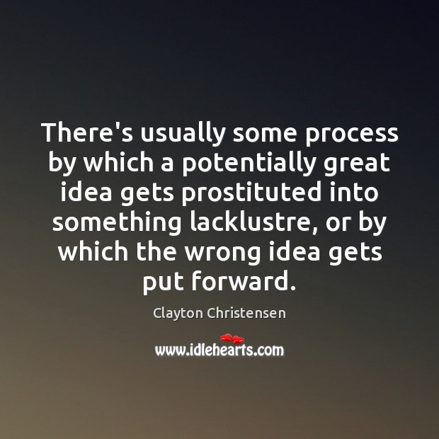 There's usually some process by which a potentially great idea gets prostituted Clayton Christensen Picture Quote