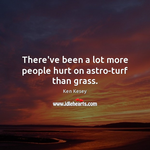 There've been a lot more people hurt on astro-turf than grass. Image