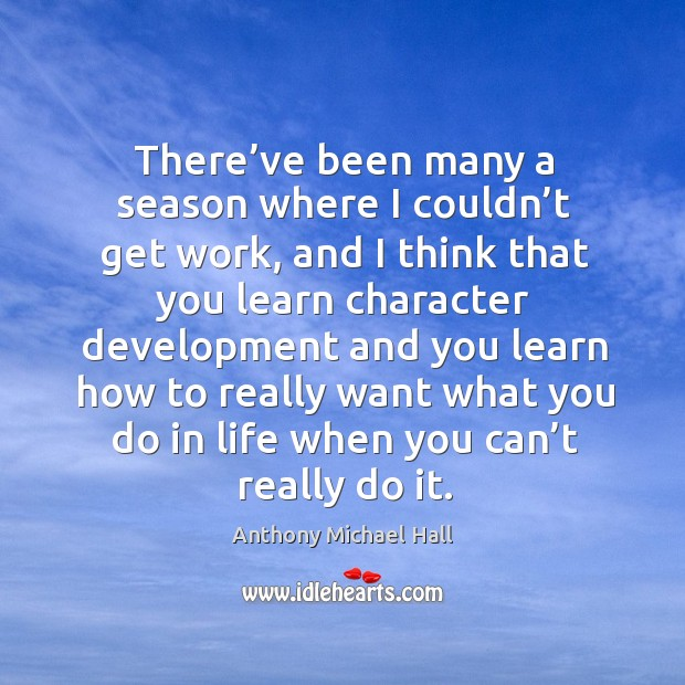 There've been many a season where I couldn't get work, and I think that you learn character Anthony Michael Hall Picture Quote