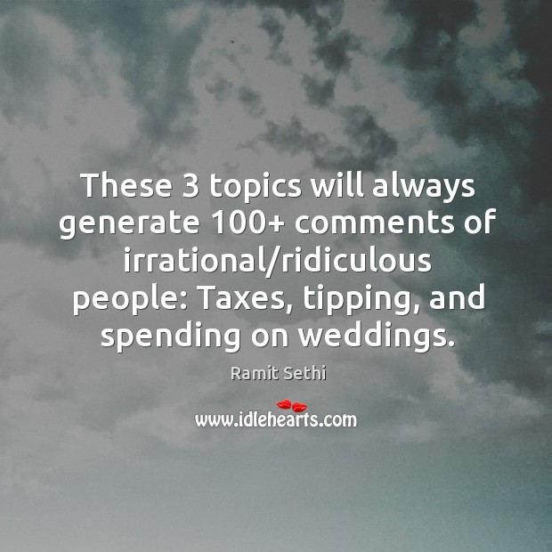These 3 topics will always generate 100+ comments of irrational/ridiculous people: Taxes, tipping, Image