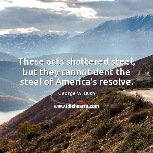 Image, These acts shattered steel, but they cannot dent the steel of America's resolve.