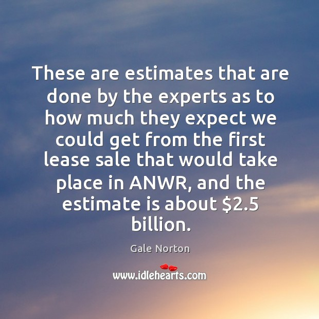 These are estimates that are done by the experts as to how much they expect we Gale Norton Picture Quote