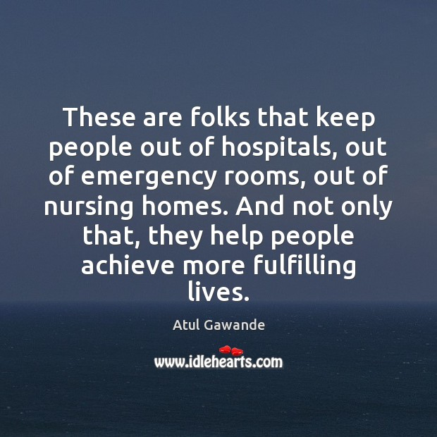 These are folks that keep people out of hospitals, out of emergency Atul Gawande Picture Quote
