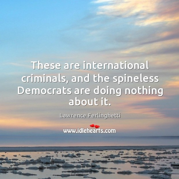 These are international criminals, and the spineless democrats are doing nothing about it. Lawrence Ferlinghetti Picture Quote