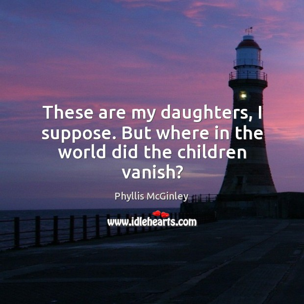 These are my daughters, I suppose. But where in the world did the children vanish? Phyllis McGinley Picture Quote