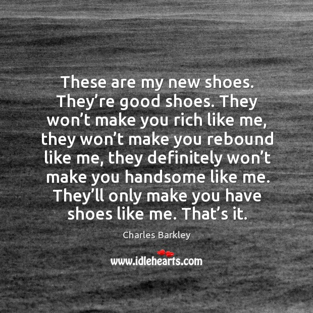 These are my new shoes. They're good shoes. They won't make you rich like me Charles Barkley Picture Quote