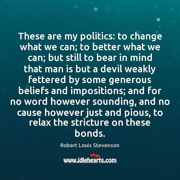 These are my politics: to change what we can; to better what Robert Louis Stevenson Picture Quote