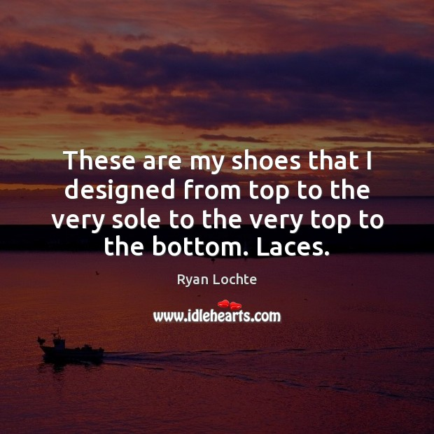 These are my shoes that I designed from top to the very Ryan Lochte Picture Quote