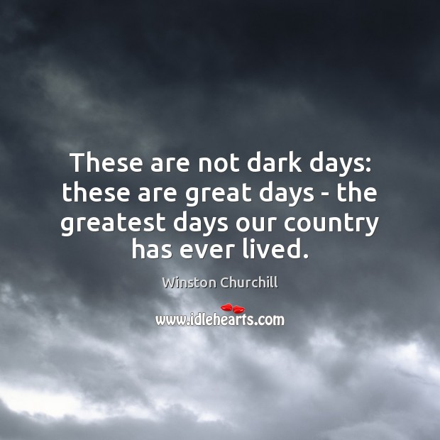 These are not dark days: these are great days – the greatest Winston Churchill Picture Quote