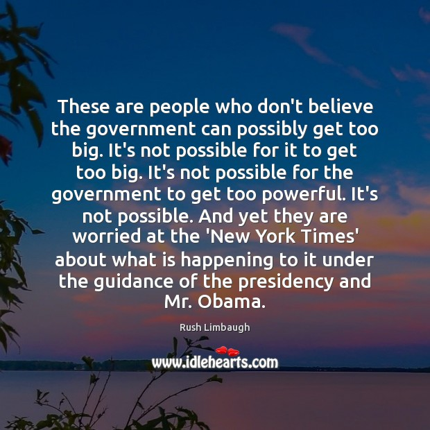 These are people who don't believe the government can possibly get too Rush Limbaugh Picture Quote