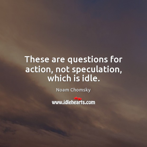 These are questions for action, not speculation, which is idle. Noam Chomsky Picture Quote