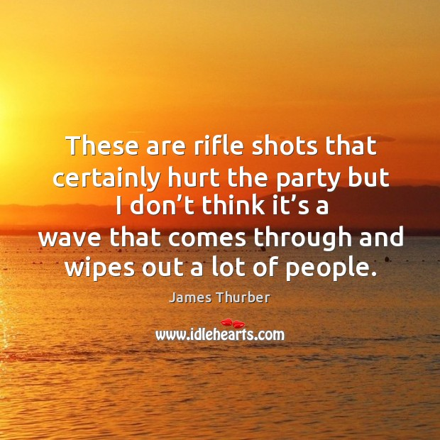 These are rifle shots that certainly hurt the party but I don't think it's a wave that comes Image