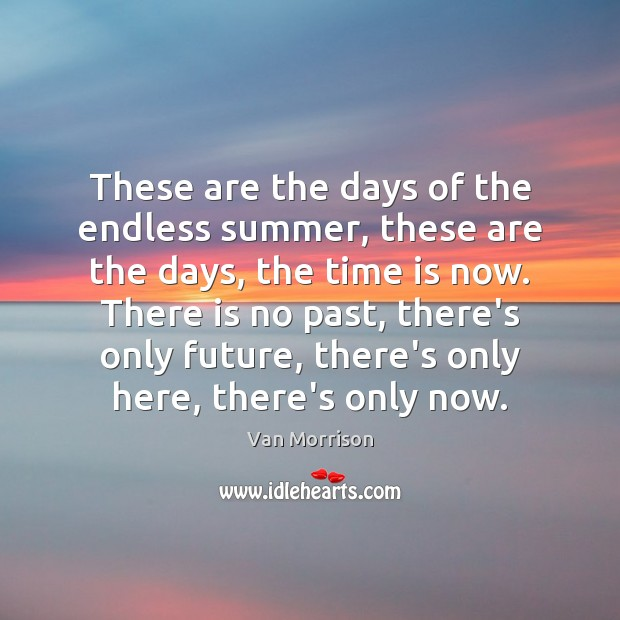 These are the days of the endless summer, these are the days, Van Morrison Picture Quote