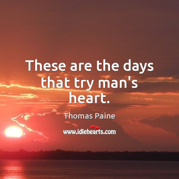 Image, These are the days that try man's heart.