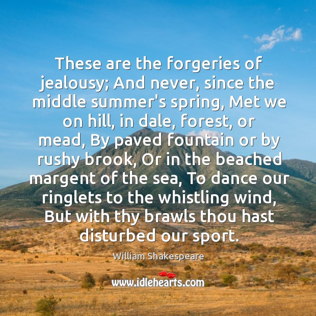 These are the forgeries of jealousy; And never, since the middle summer's Image