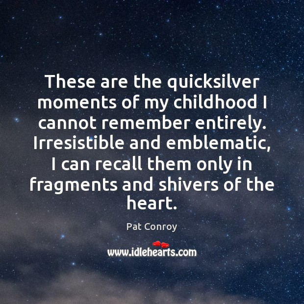 These are the quicksilver moments of my childhood I cannot remember entirely. Pat Conroy Picture Quote