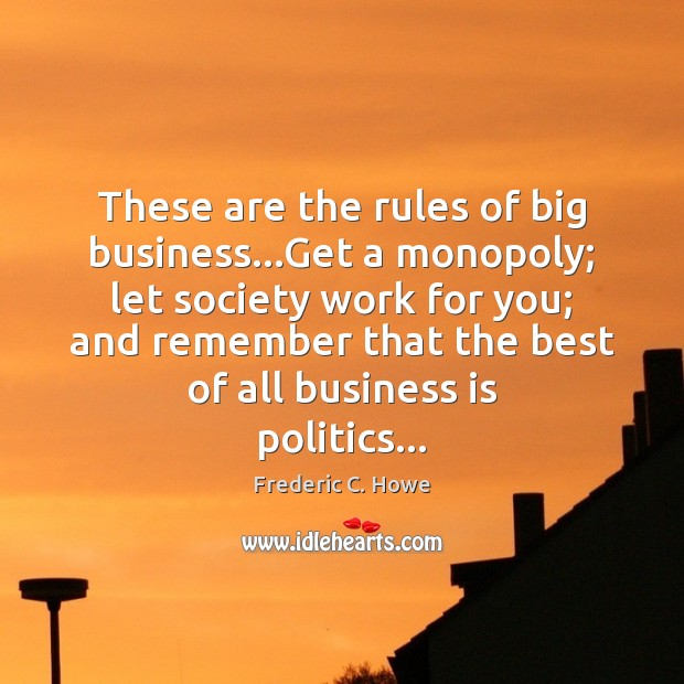 These are the rules of big business…Get a monopoly; let society Image