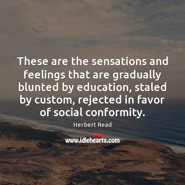 These are the sensations and feelings that are gradually blunted by education, Herbert Read Picture Quote
