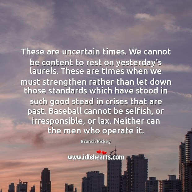 Image, These are uncertain times. We cannot be content to rest on yesterday's