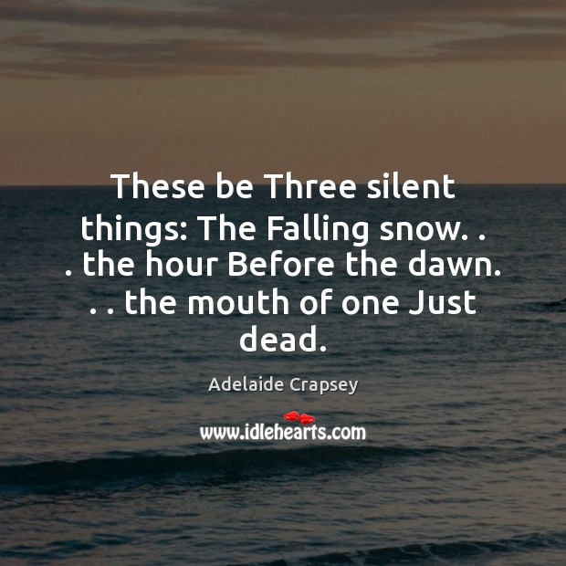 Image, These be Three silent things: The Falling snow. . . the hour Before the