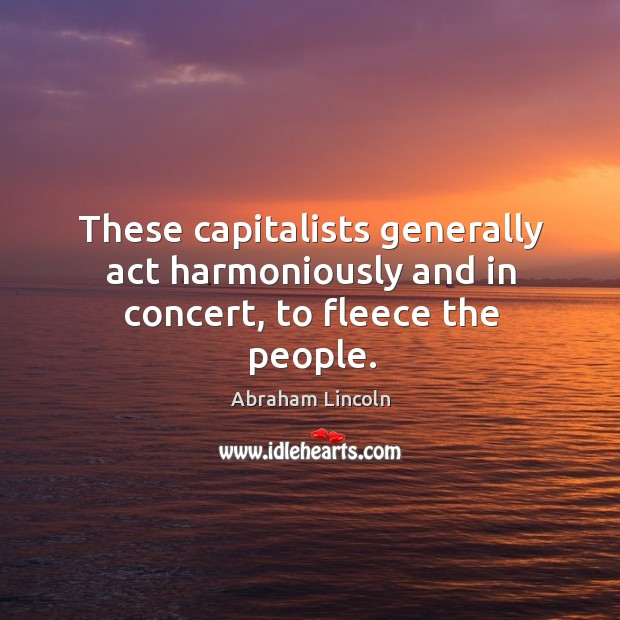 Image, These capitalists generally act harmoniously and in concert, to fleece the people.