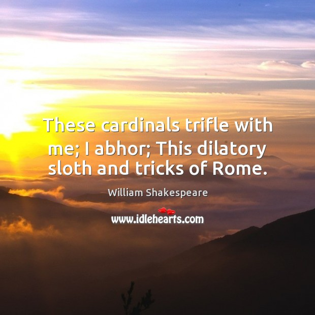 Image, These cardinals trifle with me; I abhor; This dilatory sloth and tricks of Rome.