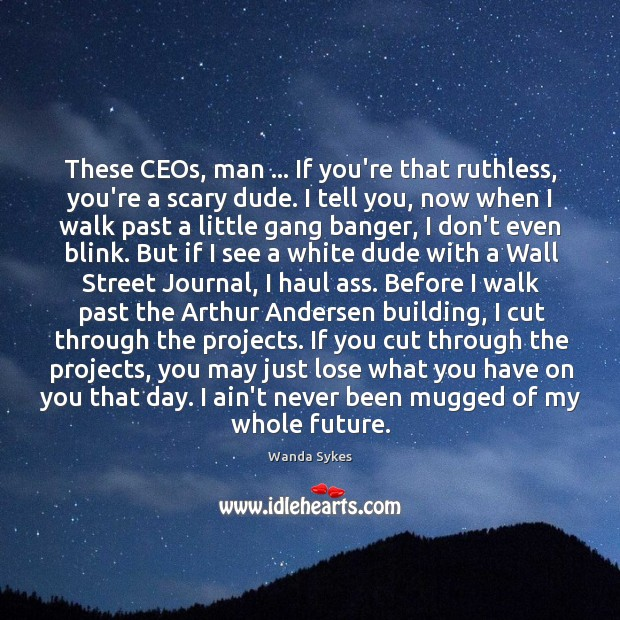 These CEOs, man … If you're that ruthless, you're a scary dude. I Image