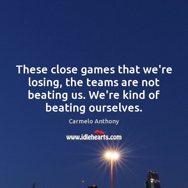 These close games that we're losing, the teams are not beating us. Carmelo Anthony Picture Quote