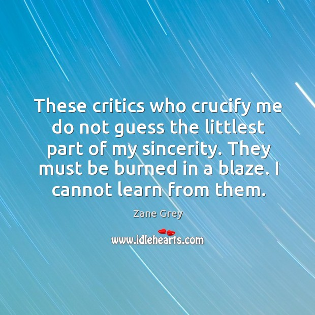 These critics who crucify me do not guess the littlest part of my sincerity. Image