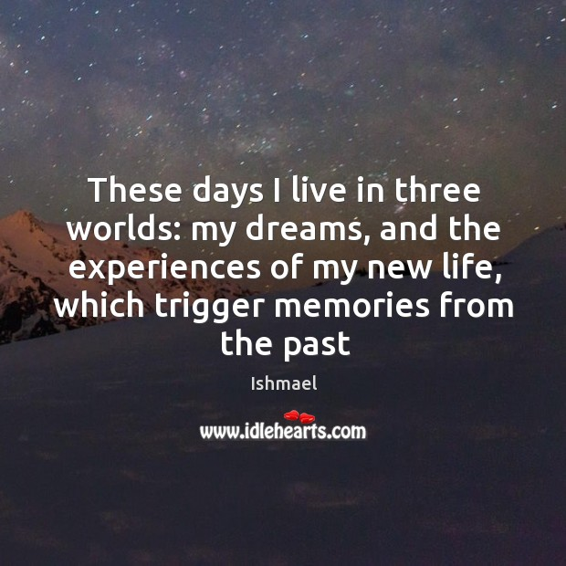 These days I live in three worlds: my dreams, and the experiences Ishmael Picture Quote