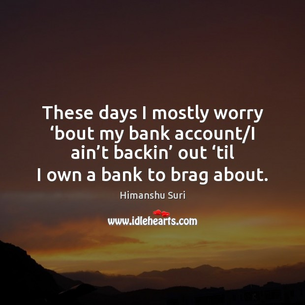 Image, These days I mostly worry 'bout my bank account/I ain't