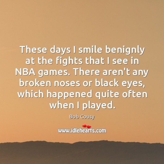 Image, These days I smile benignly at the fights that I see in