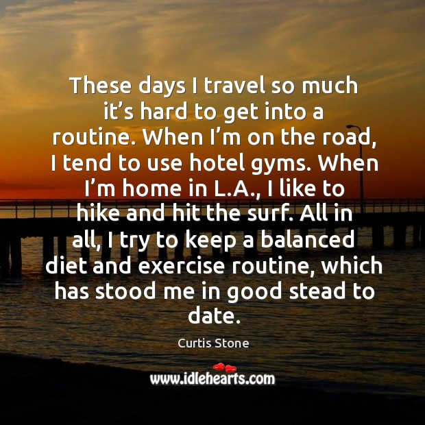 These days I travel so much it's hard to get into a routine. Curtis Stone Picture Quote