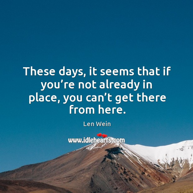 These days, it seems that if you're not already in place, you can't get there from here. Image