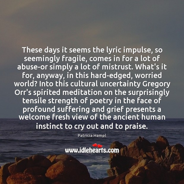 These days it seems the lyric impulse, so seemingly fragile, comes in Praise Quotes Image