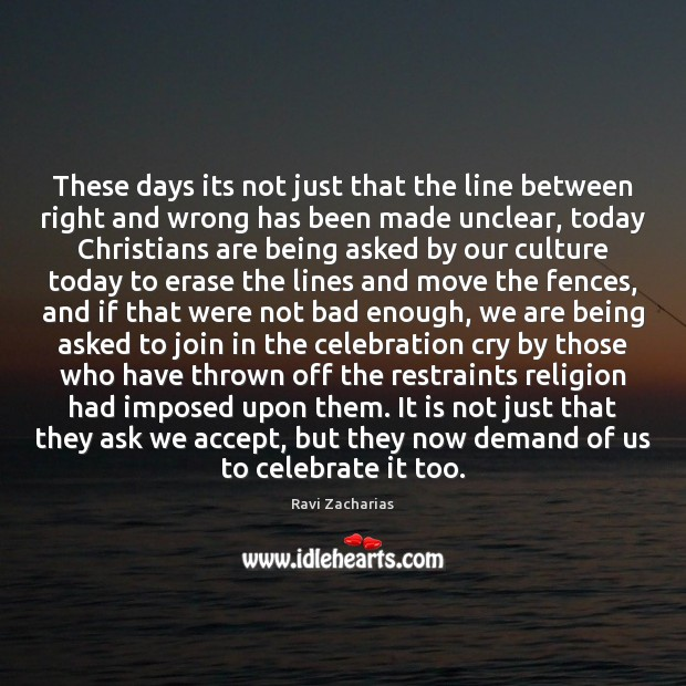 These days its not just that the line between right and wrong Ravi Zacharias Picture Quote