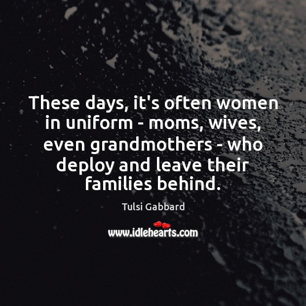 These days, it's often women in uniform – moms, wives, even grandmothers Tulsi Gabbard Picture Quote