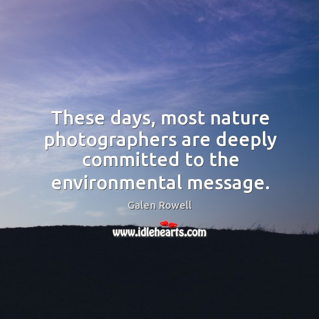 These days, most nature photographers are deeply committed to the environmental message. Galen Rowell Picture Quote
