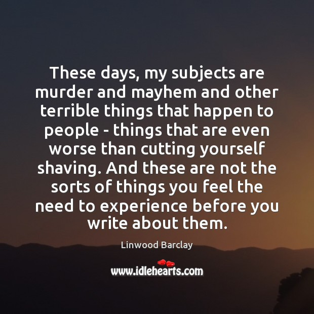 These days, my subjects are murder and mayhem and other terrible things Image