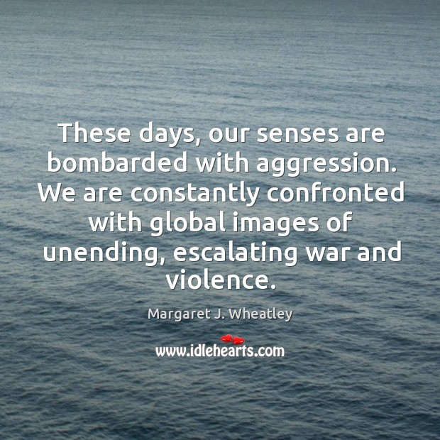 These days, our senses are bombarded with aggression. Margaret J. Wheatley Picture Quote