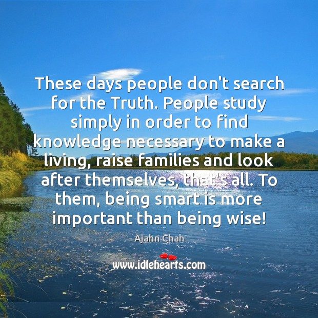 These days people don't search for the Truth. People study simply in Image