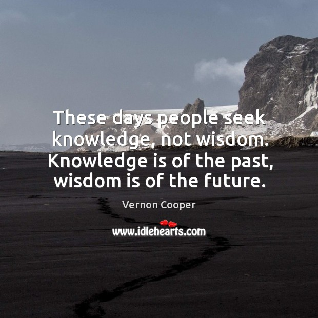 These days people seek knowledge, not wisdom. Knowledge is of the past, wisdom is of the future. Image